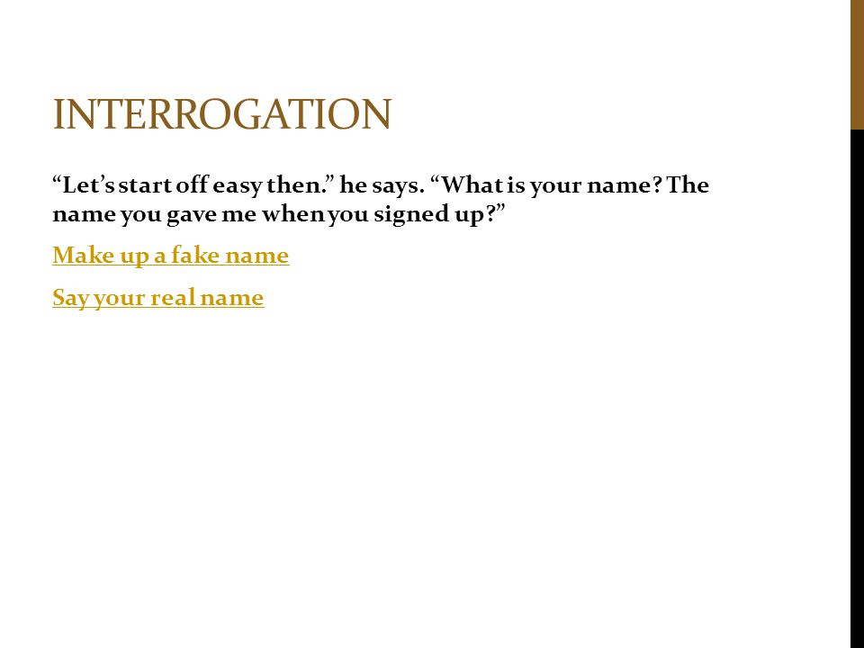 """INTERROGATION """"Let's start off easy then."""" he says. """"What is your name? The name you gave me when you signed up?"""" Make up a fake name Say your real na"""