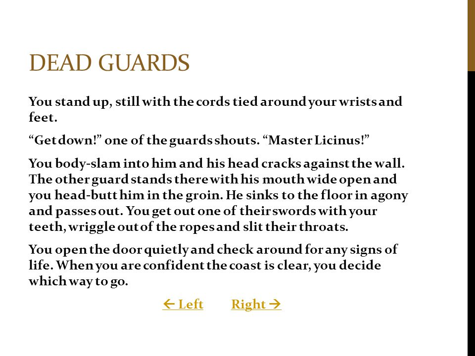 """DEAD GUARDS You stand up, still with the cords tied around your wrists and feet. """"Get down!"""" one of the guards shouts. """"Master Licinus!"""" You body-slam"""