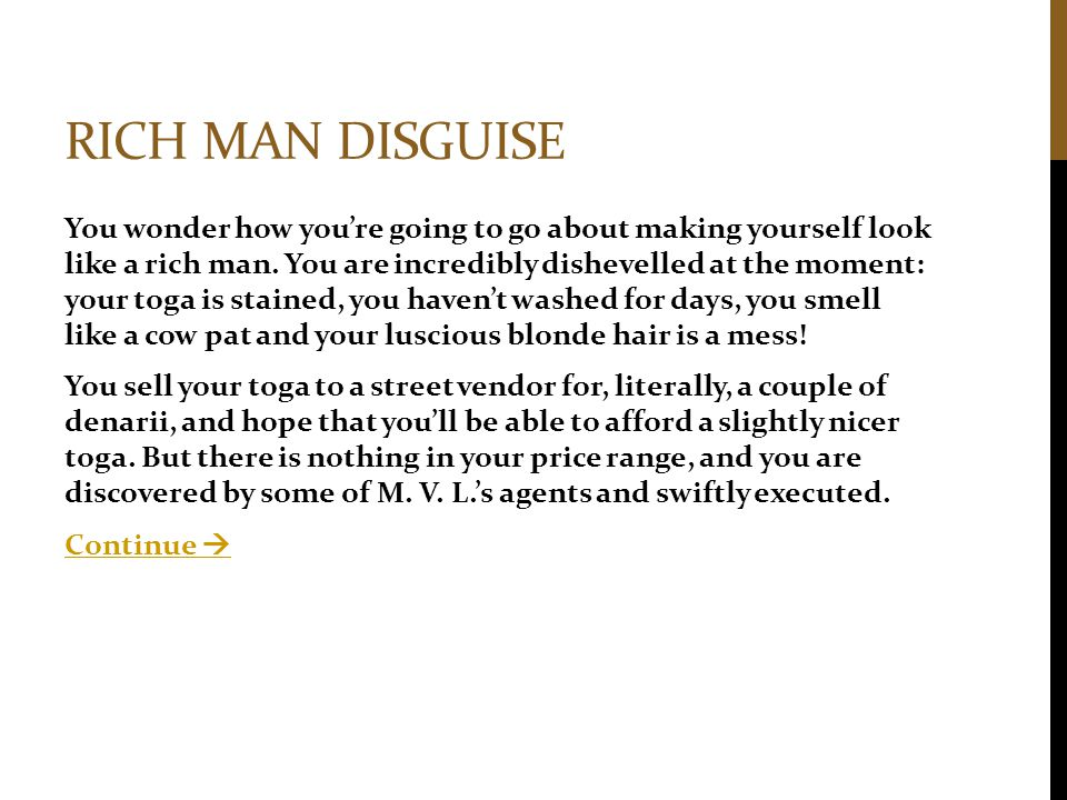 RICH MAN DISGUISE You wonder how you're going to go about making yourself look like a rich man. You are incredibly dishevelled at the moment: your tog