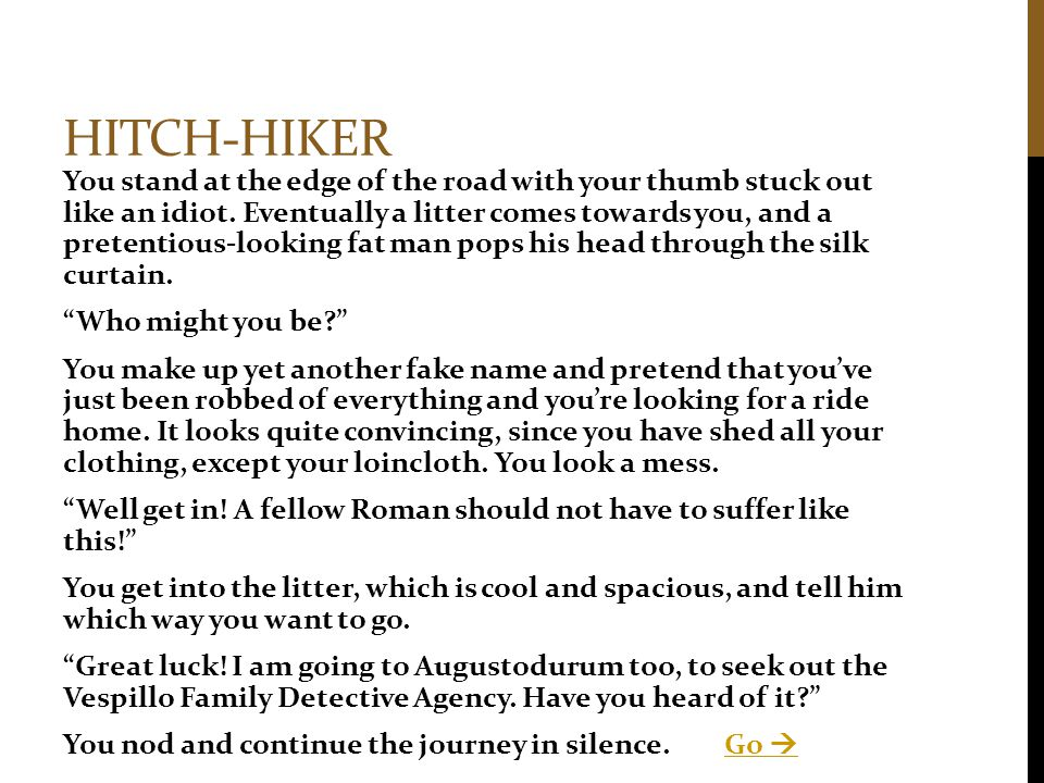 HITCH-HIKER You stand at the edge of the road with your thumb stuck out like an idiot. Eventually a litter comes towards you, and a pretentious-lookin