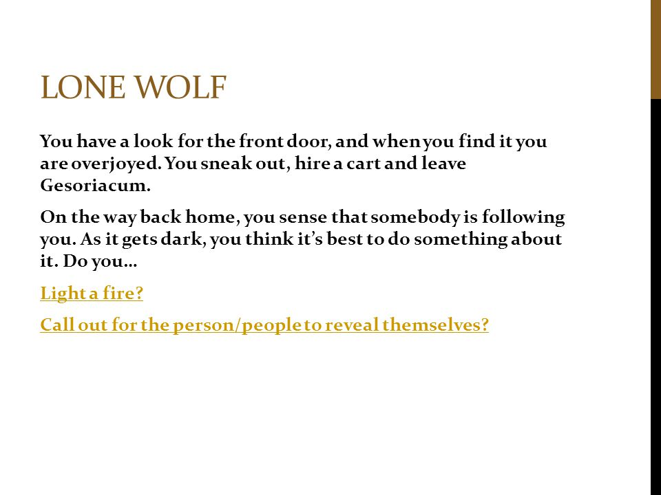 LONE WOLF You have a look for the front door, and when you find it you are overjoyed. You sneak out, hire a cart and leave Gesoriacum. On the way back