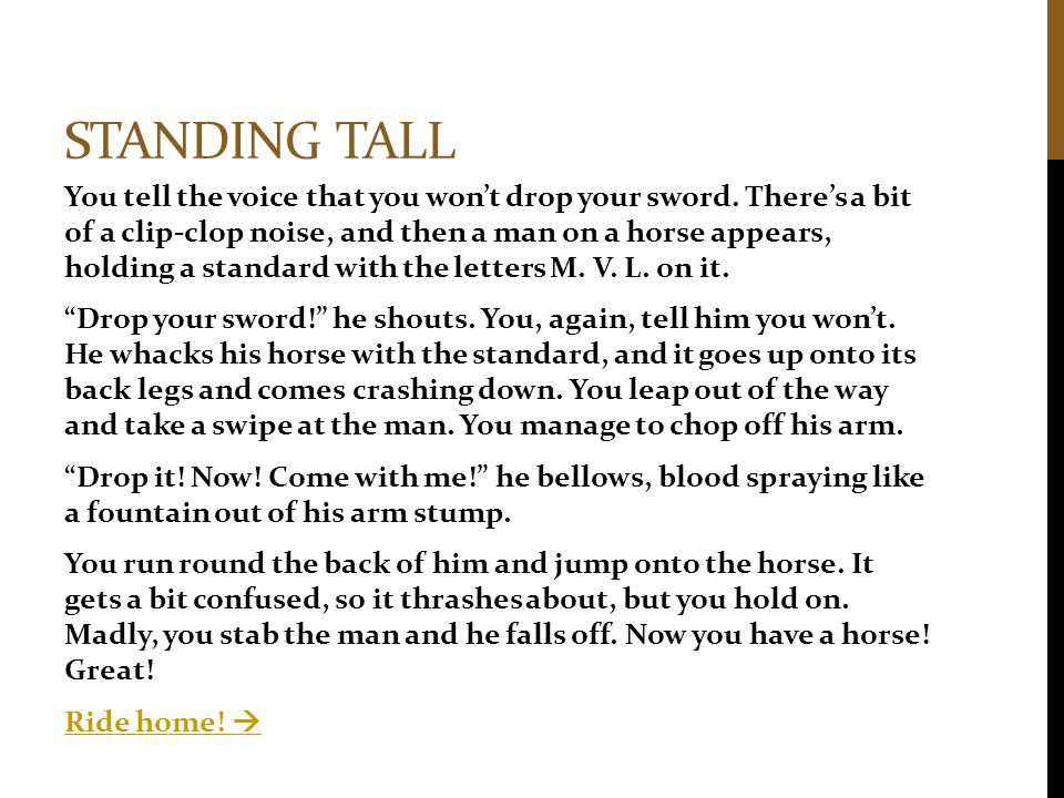 STANDING TALL You tell the voice that you won't drop your sword. There's a bit of a clip-clop noise, and then a man on a horse appears, holding a stan