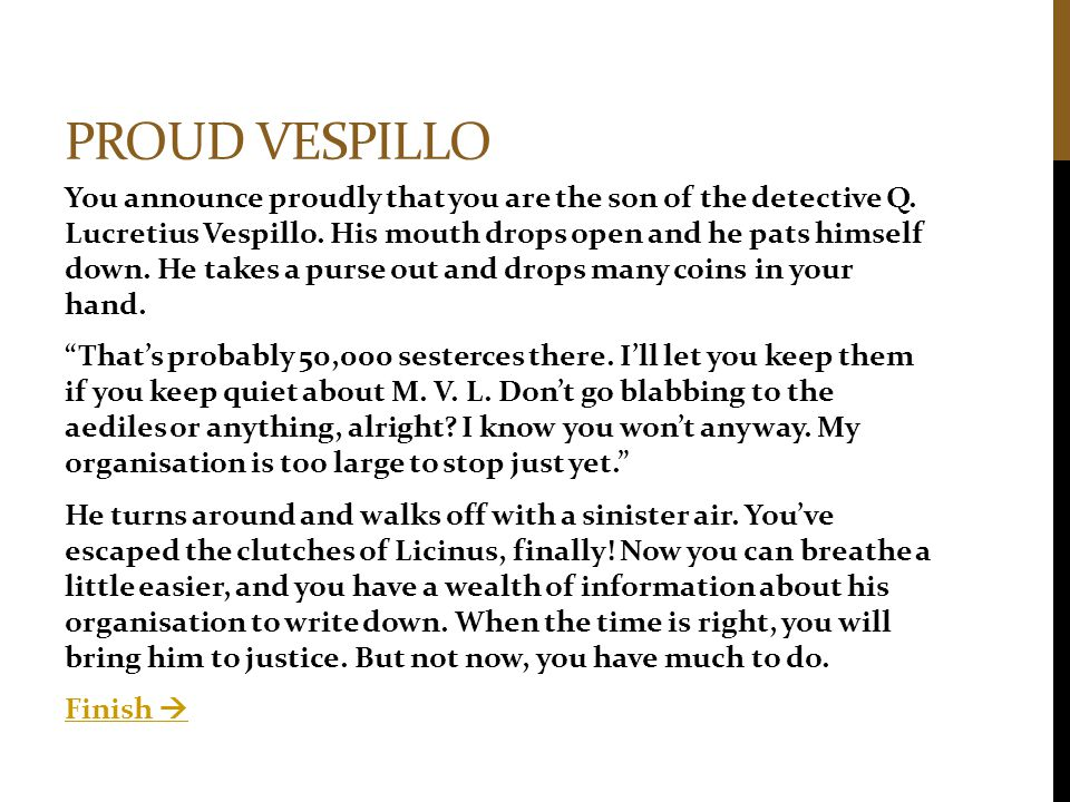 PROUD VESPILLO You announce proudly that you are the son of the detective Q. Lucretius Vespillo. His mouth drops open and he pats himself down. He tak