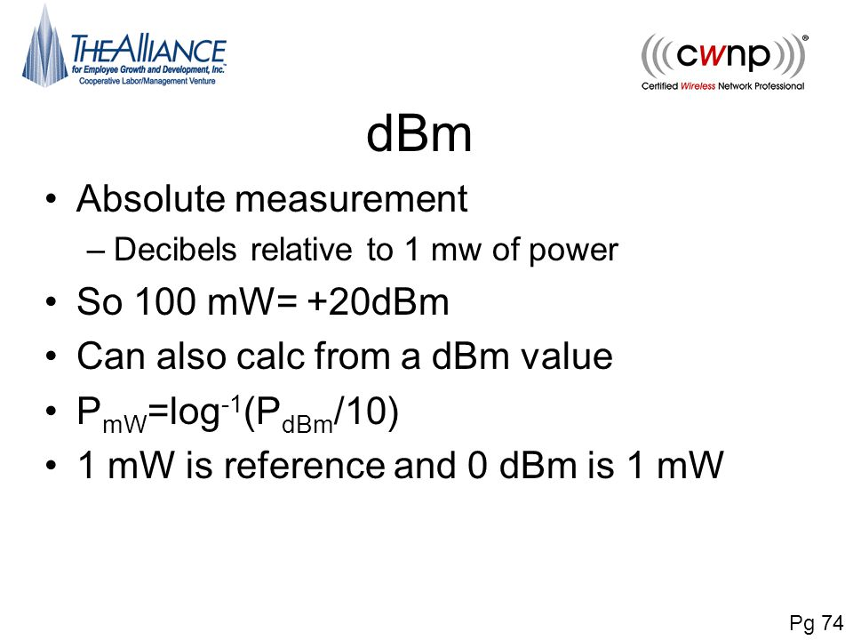 dBm Absolute measurement –Decibels relative to 1 mw of power So 100 mW= +20dBm Can also calc from a dBm value P mW =log -1 (P dBm /10) 1 mW is referen