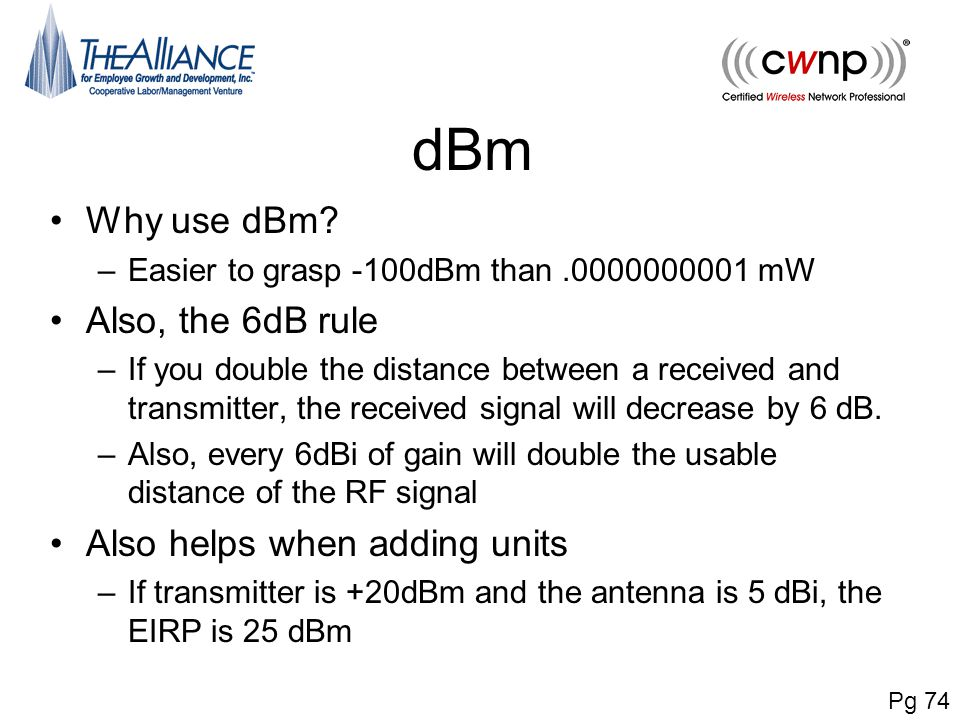 dBm Why use dBm? –Easier to grasp -100dBm than.0000000001 mW Also, the 6dB rule –If you double the distance between a received and transmitter, the re
