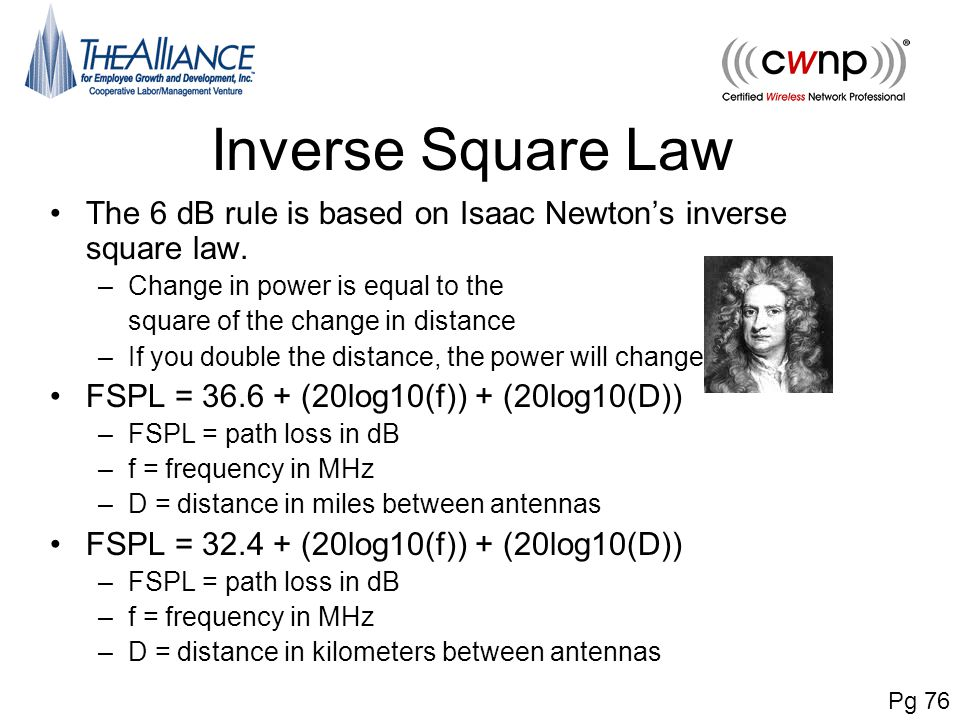 Inverse Square Law The 6 dB rule is based on Isaac Newton's inverse square law. –Change in power is equal to the square of the change in distance –If