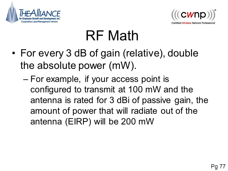 RF Math For every 3 dB of gain (relative), double the absolute power (mW). –For example, if your access point is configured to transmit at 100 mW and
