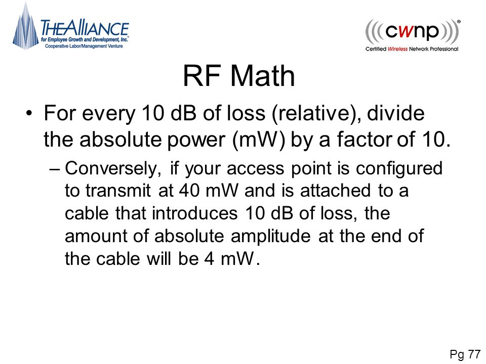 RF Math For every 10 dB of loss (relative), divide the absolute power (mW) by a factor of 10. –Conversely, if your access point is configured to trans