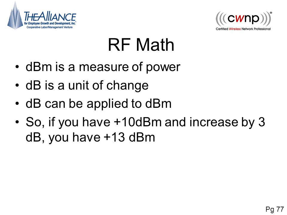 RF Math dBm is a measure of power dB is a unit of change dB can be applied to dBm So, if you have +10dBm and increase by 3 dB, you have +13 dBm Pg 77