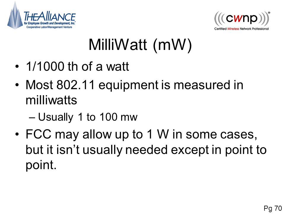MilliWatt (mW) 1/1000 th of a watt Most 802.11 equipment is measured in milliwatts –Usually 1 to 100 mw FCC may allow up to 1 W in some cases, but it