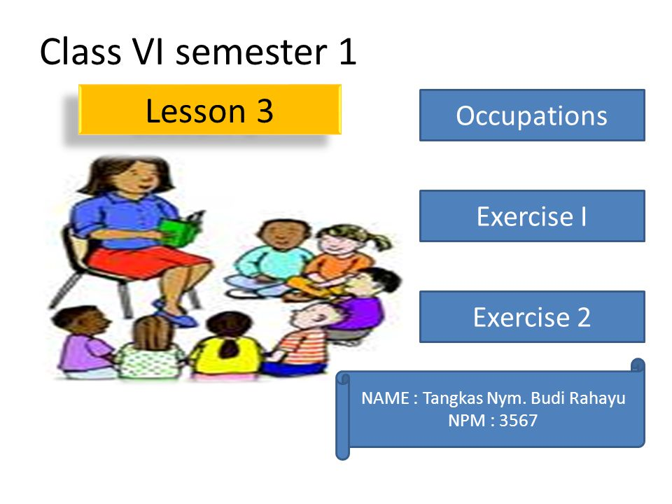 Class VI semester 1 Lesson 3 Occupations Exercise I Exercise 2 NAME : Tangkas Nym.
