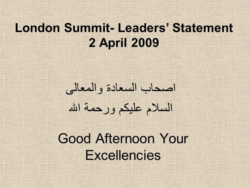 London Summit- Leaders' Statement 2 April 2009 اصحاب السعادة والمعالى السلام عليكم ورحمة الله Good Afternoon Your Excellencies