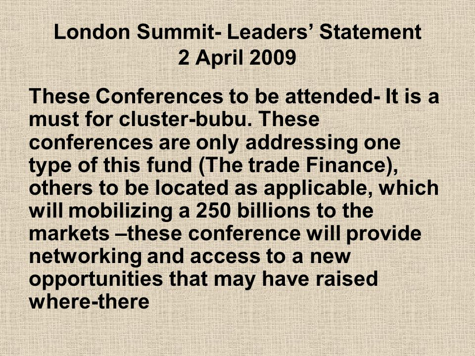 London Summit- Leaders' Statement 2 April 2009 These Conferences to be attended- It is a must for cluster-bubu.