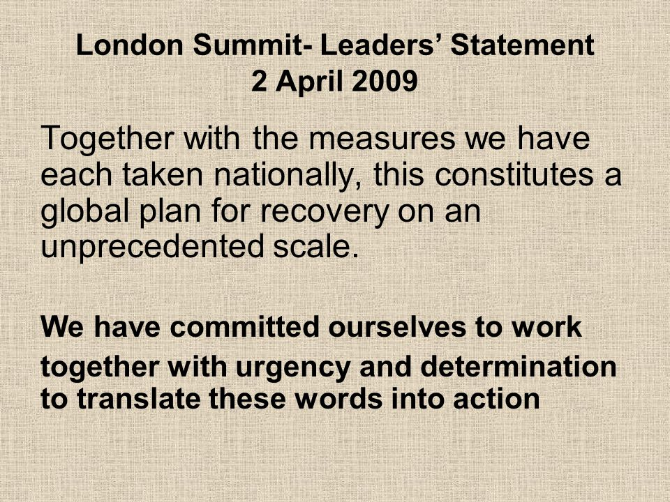 London Summit- Leaders' Statement 2 April 2009 Together with the measures we have each taken nationally, this constitutes a global plan for recovery on an unprecedented scale.