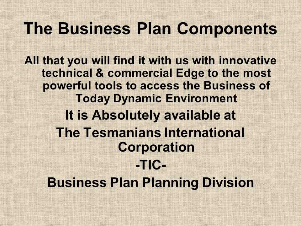 The Business Plan Components All that you will find it with us with innovative technical & commercial Edge to the most powerful tools to access the Business of Today Dynamic Environment It is Absolutely available at The Tesmanians International Corporation -TIC- Business Plan Planning Division