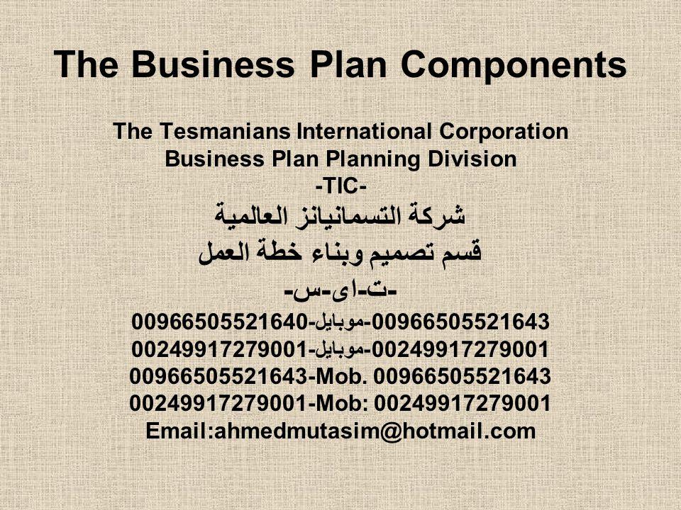 The Business Plan Components The Tesmanians International Corporation Business Plan Planning Division -TIC- شركة التسمانيانز العالمية قسم تصميم وبناء خطة العمل -ت-اى-س- 00966505521643-موبايل-00966505521640 00249917279001-موبايل-00249917279001 00966505521643-Mob.