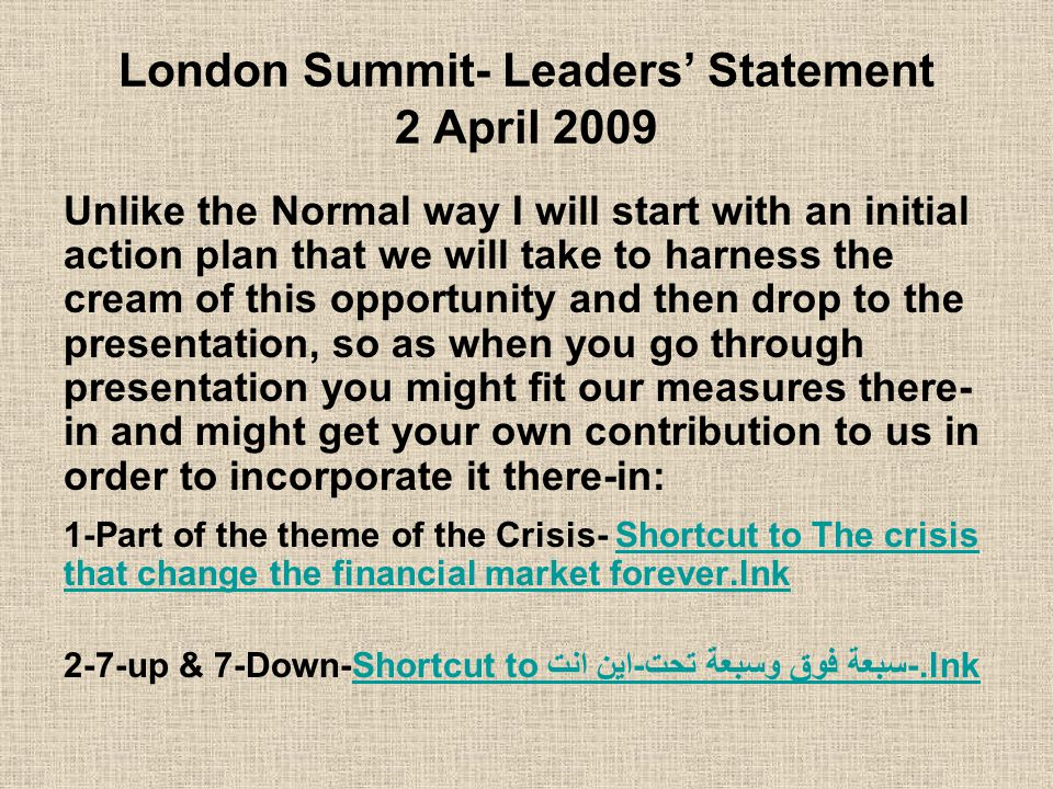 London Summit- Leaders' Statement 2 April 2009 Unlike the Normal way I will start with an initial action plan that we will take to harness the cream of this opportunity and then drop to the presentation, so as when you go through presentation you might fit our measures there- in and might get your own contribution to us in order to incorporate it there-in: 1-Part of the theme of the Crisis- Shortcut to The crisis that change the financial market forever.lnkShortcut to The crisis that change the financial market forever.lnk 2-7-up & 7-Down-Shortcut to سبعة فوق وسبعة تحت-اين انت-.lnkShortcut to سبعة فوق وسبعة تحت-اين انت-.lnk
