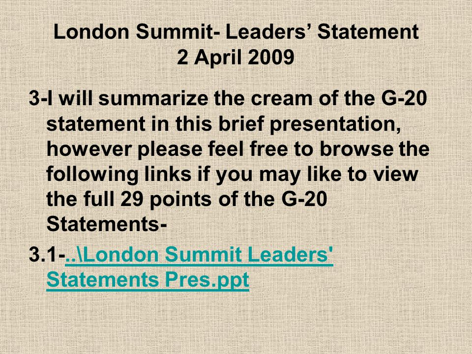 London Summit- Leaders' Statement 2 April 2009 3-I will summarize the cream of the G-20 statement in this brief presentation, however please feel free to browse the following links if you may like to view the full 29 points of the G-20 Statements- 3.1-..\London Summit Leaders Statements Pres.ppt..\London Summit Leaders Statements Pres.ppt
