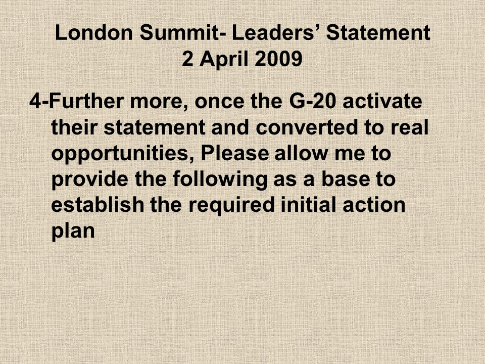 London Summit- Leaders' Statement 2 April 2009 4-Further more, once the G-20 activate their statement and converted to real opportunities, Please allow me to provide the following as a base to establish the required initial action plan