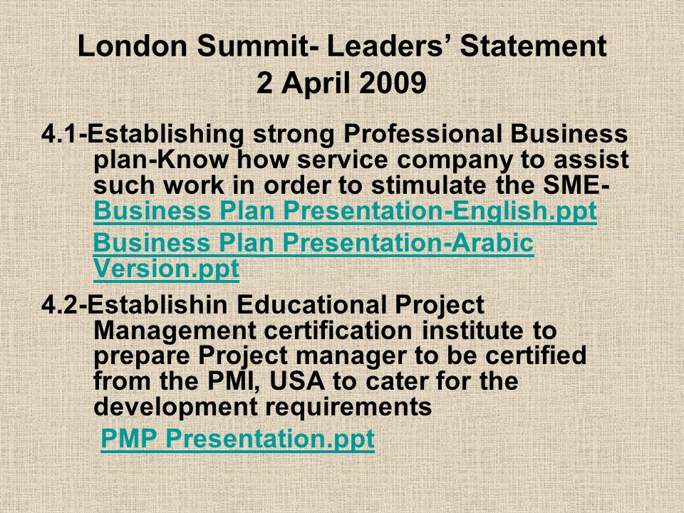 London Summit- Leaders' Statement 2 April 2009 4.1-Establishing strong Professional Business plan-Know how service company to assist such work in order to stimulate the SME- Business Plan Presentation-English.ppt Business Plan Presentation-English.ppt Business Plan Presentation-Arabic Version.pptBusiness Plan Presentation-Arabic Version.ppt 4.2-Establishin Educational Project Management certification institute to prepare Project manager to be certified from the PMI, USA to cater for the development requirements PMP Presentation.ppt