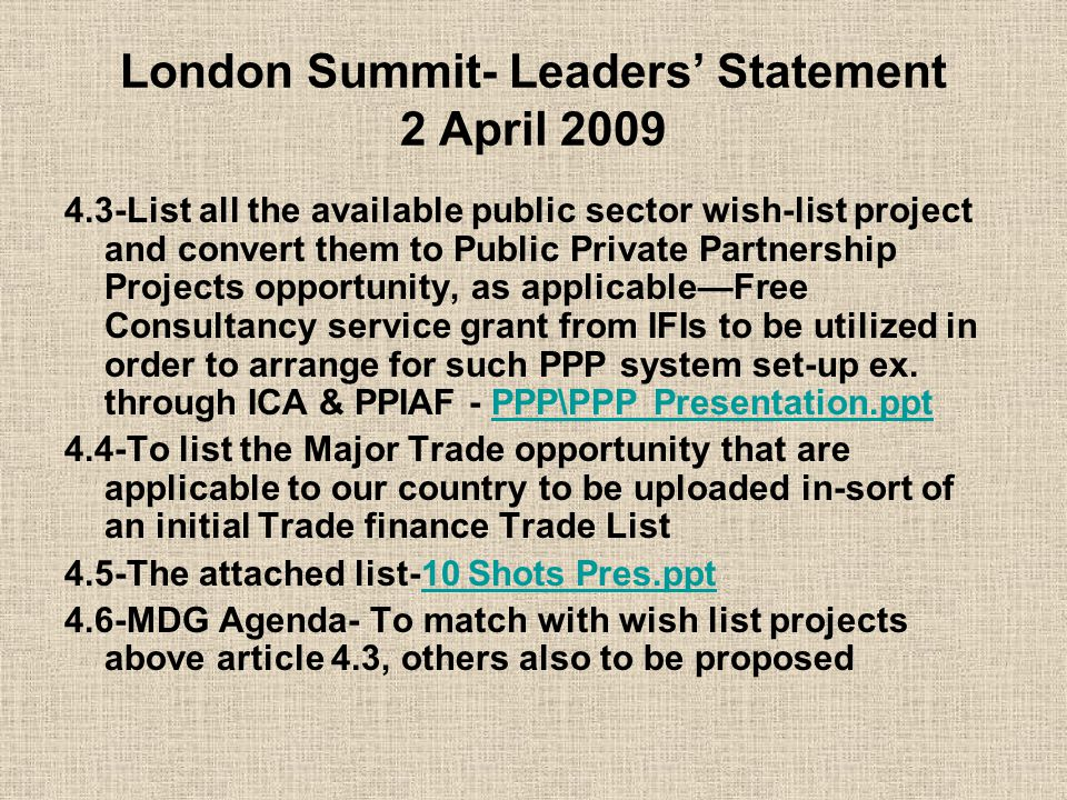 London Summit- Leaders' Statement 2 April 2009 4.3-List all the available public sector wish-list project and convert them to Public Private Partnership Projects opportunity, as applicable—Free Consultancy service grant from IFIs to be utilized in order to arrange for such PPP system set-up ex.