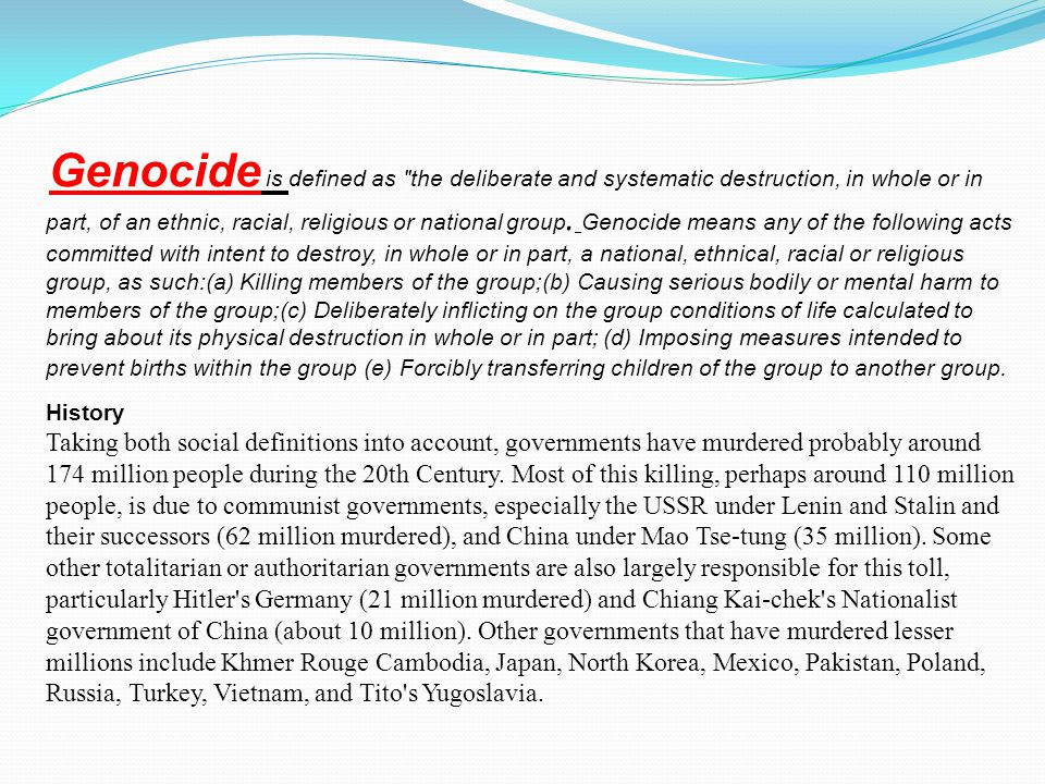 Genocide is defined as the deliberate and systematic destruction, in whole or in part, of an ethnic, racial, religious or national group.