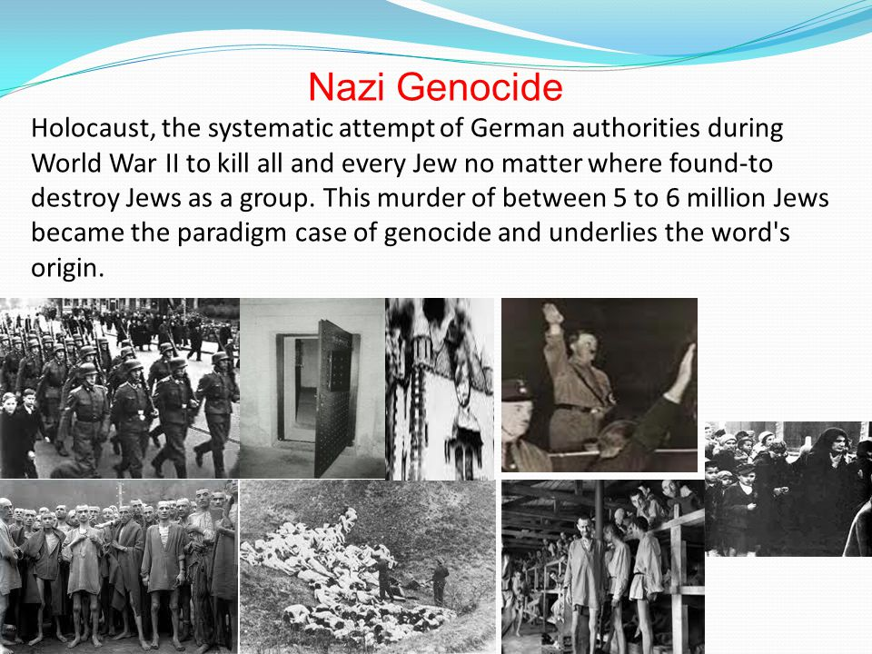 Nazi Genocide Holocaust, the systematic attempt of German authorities during World War II to kill all and every Jew no matter where found-to destroy Jews as a group.