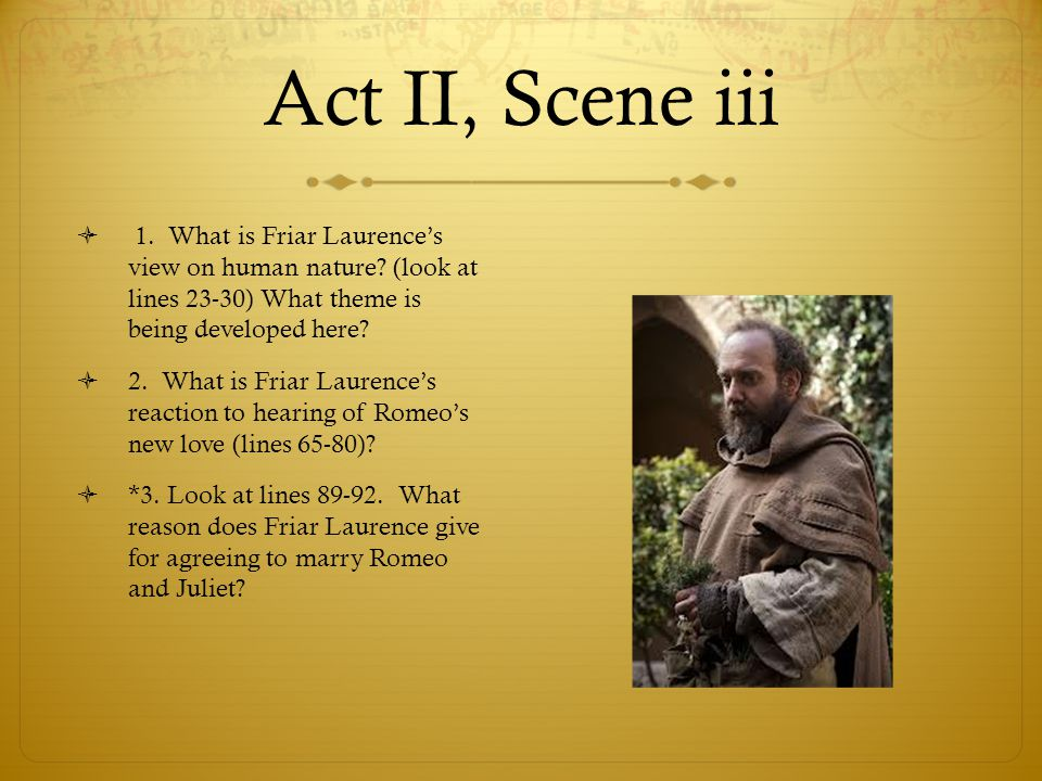 Act II, Scene iii  1. What is Friar Laurence's view on human nature? (look at lines 23-30) What theme is being developed here?  2. What is Friar Lau