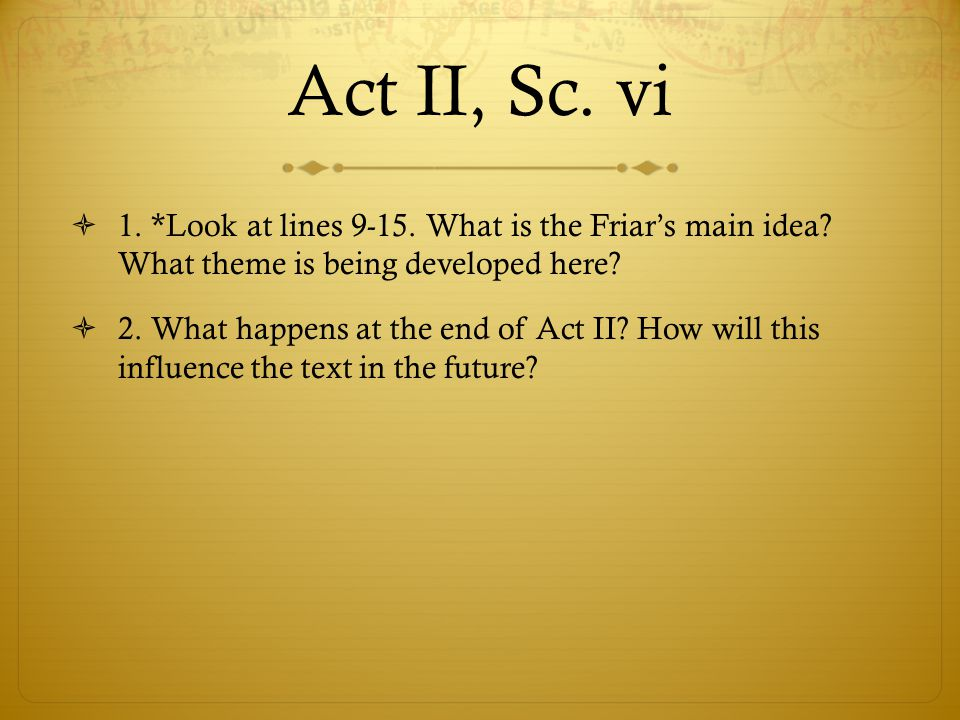 Act II, Sc. vi  1. *Look at lines 9-15. What is the Friar's main idea? What theme is being developed here?  2. What happens at the end of Act II? Ho