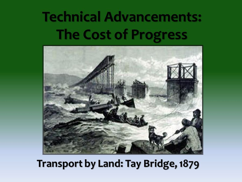 Technical Advancements: The Cost of Progress Transport by Land: Tay Bridge, 1879