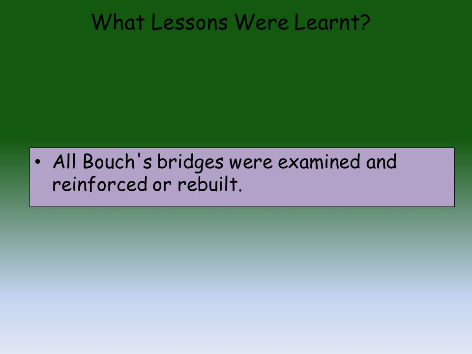 What Lessons Were Learnt? All Bouch s bridges were examined and reinforced or rebuilt.