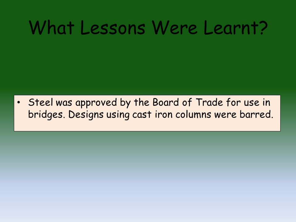 What Lessons Were Learnt. Steel was approved by the Board of Trade for use in bridges.