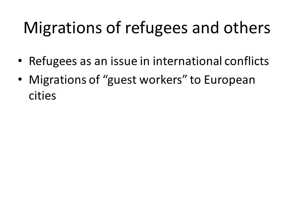 """Migrations of refugees and others Refugees as an issue in international conflicts Migrations of """"guest workers"""" to European cities"""