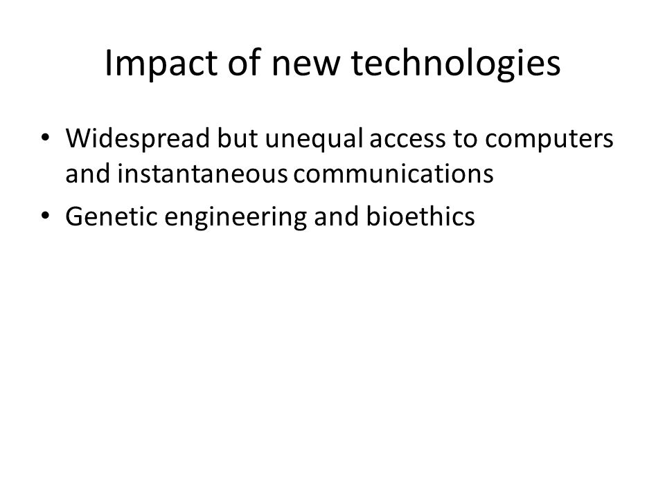 Impact of new technologies Widespread but unequal access to computers and instantaneous communications Genetic engineering and bioethics