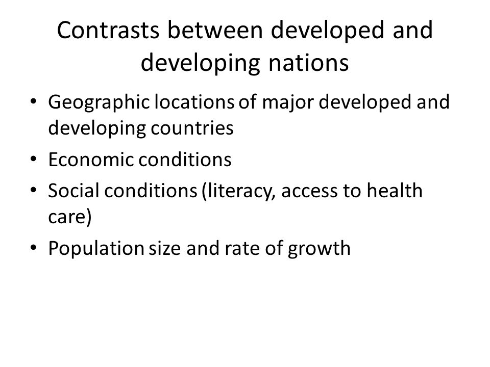 Contrasts between developed and developing nations Geographic locations of major developed and developing countries Economic conditions Social conditi