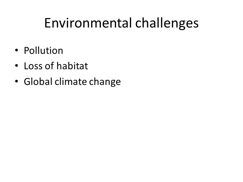 Environmental challenges Pollution Loss of habitat Global climate change