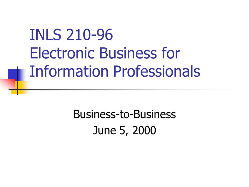 INLS 210-96 Electronic Business for Information Professionals Business-to-Business June 5, 2000