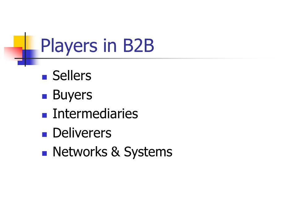 Players in B2B Sellers Buyers Intermediaries Deliverers Networks & Systems