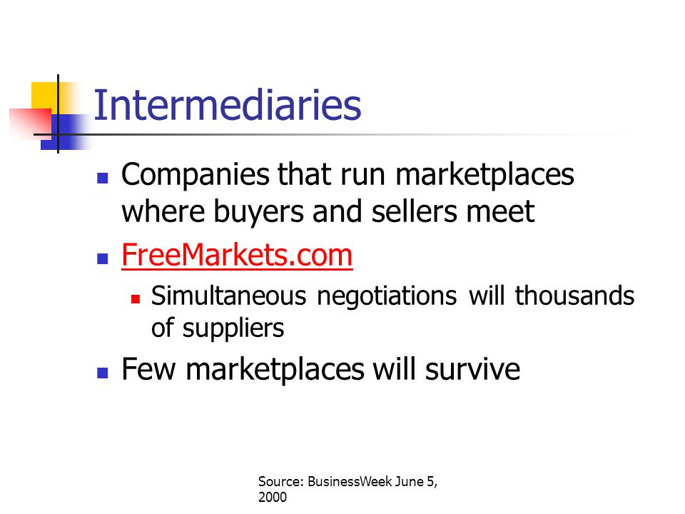 Source: BusinessWeek June 5, 2000 Intermediaries Companies that run marketplaces where buyers and sellers meet FreeMarkets.com Simultaneous negotiations will thousands of suppliers Few marketplaces will survive