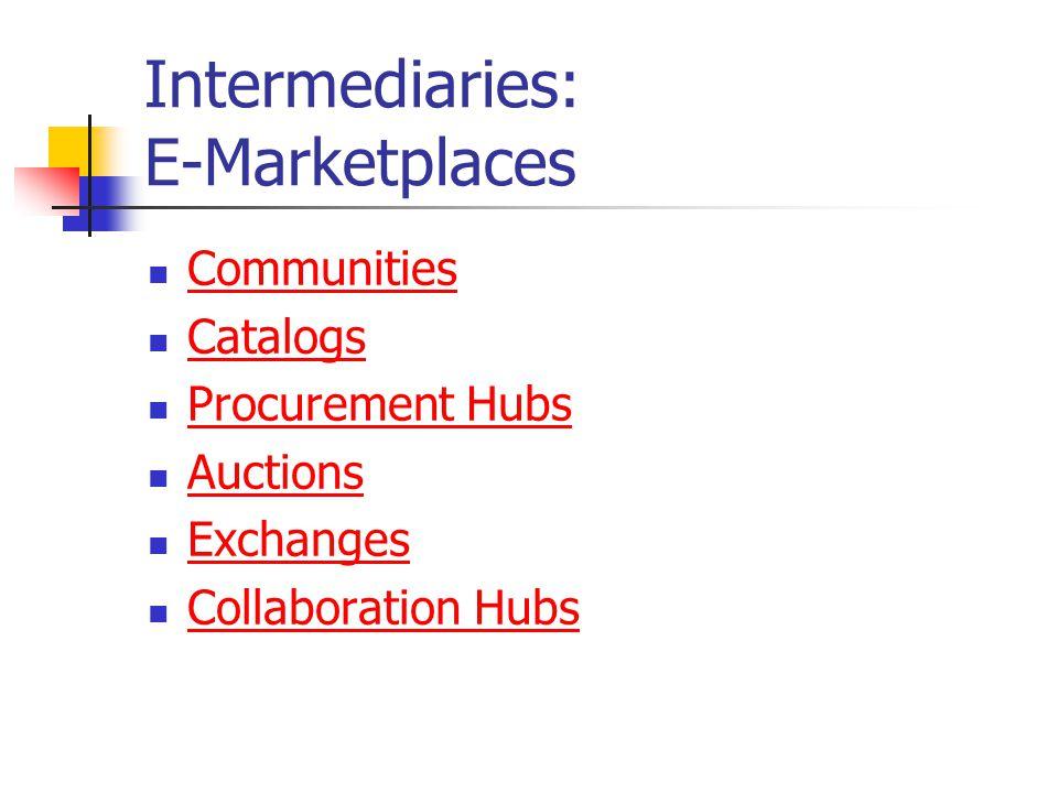 Intermediaries: E-Marketplaces Communities Catalogs Procurement Hubs Auctions Exchanges Collaboration Hubs