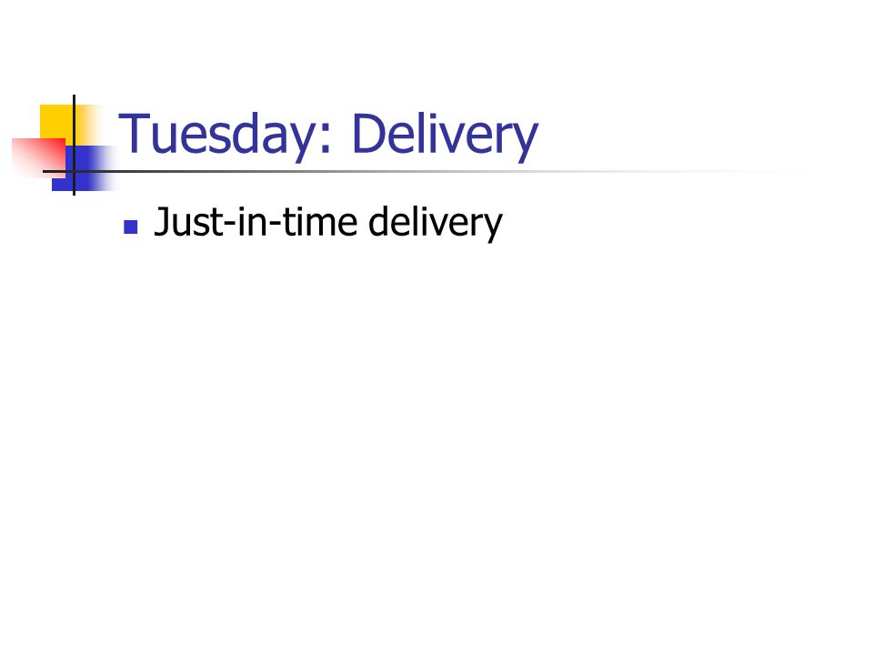 Tuesday: Delivery Just-in-time delivery