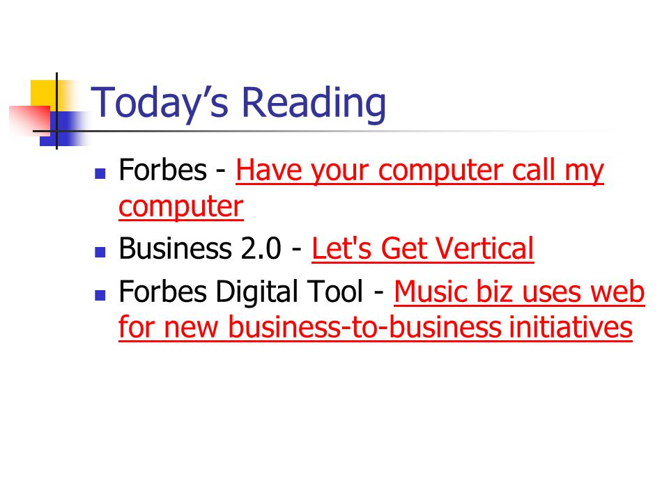 Today's Reading Forbes - Have your computer call my computerHave your computer call my computer Business 2.0 - Let s Get VerticalLet s Get Vertical Forbes Digital Tool - Music biz uses web for new business-to-business initiativesMusic biz uses web for new business-to-business initiatives