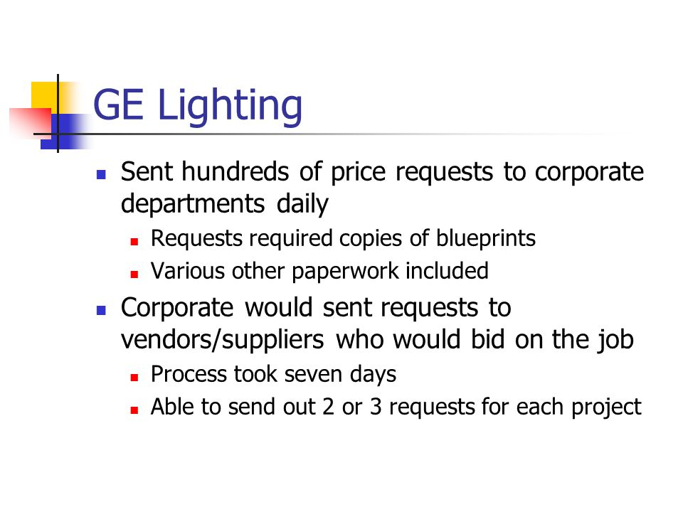 GE Lighting Sent hundreds of price requests to corporate departments daily Requests required copies of blueprints Various other paperwork included Corporate would sent requests to vendors/suppliers who would bid on the job Process took seven days Able to send out 2 or 3 requests for each project
