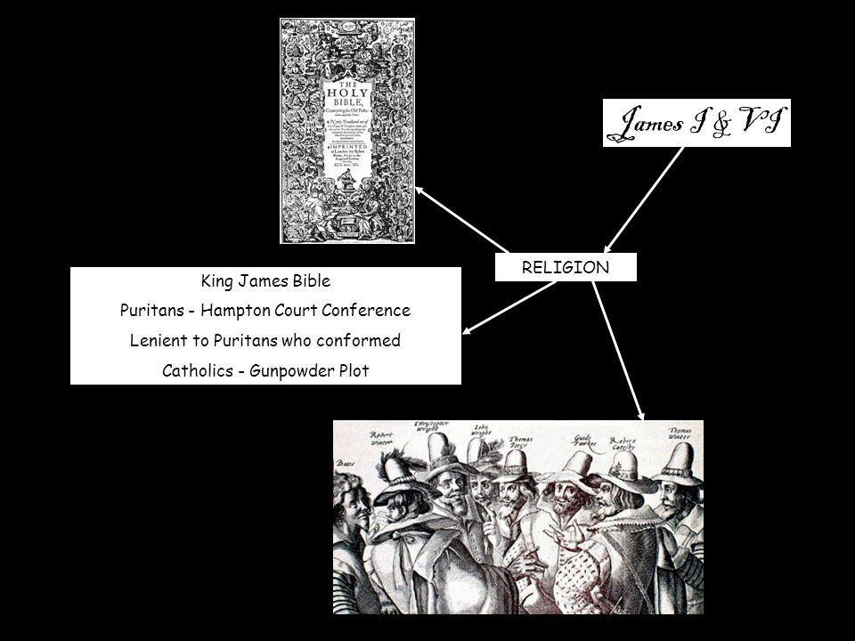 James I & VI RELIGION King James Bible Puritans - Hampton Court Conference Lenient to Puritans who conformed Catholics - Gunpowder Plot