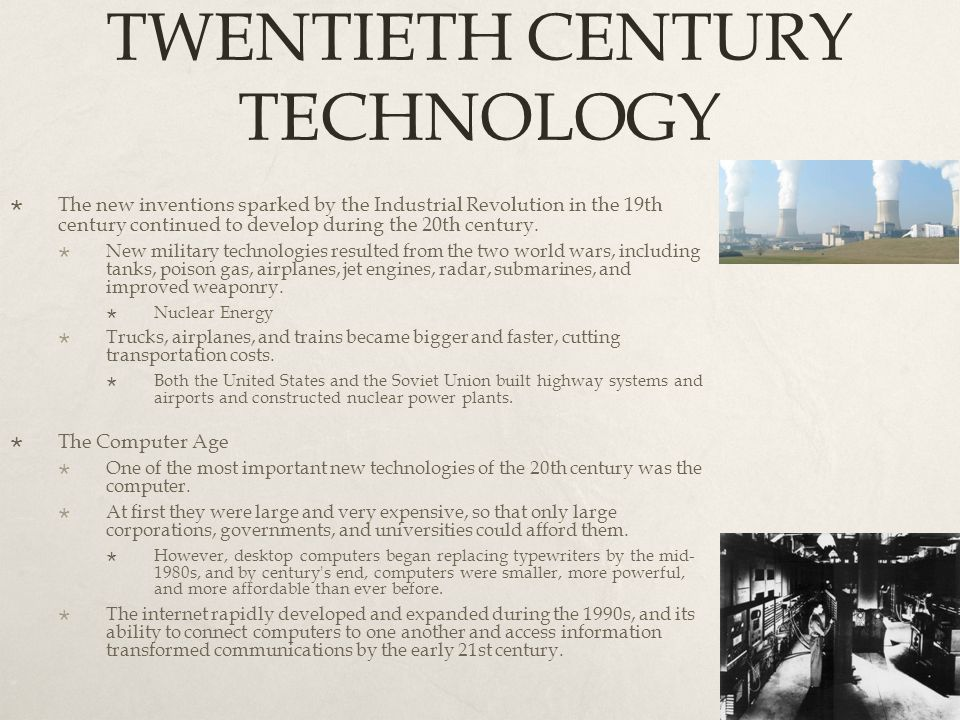 TWENTIETH CENTURY TECHNOLOGY  The new inventions sparked by the Industrial Revolution in the 19th century continued to develop during the 20th centur