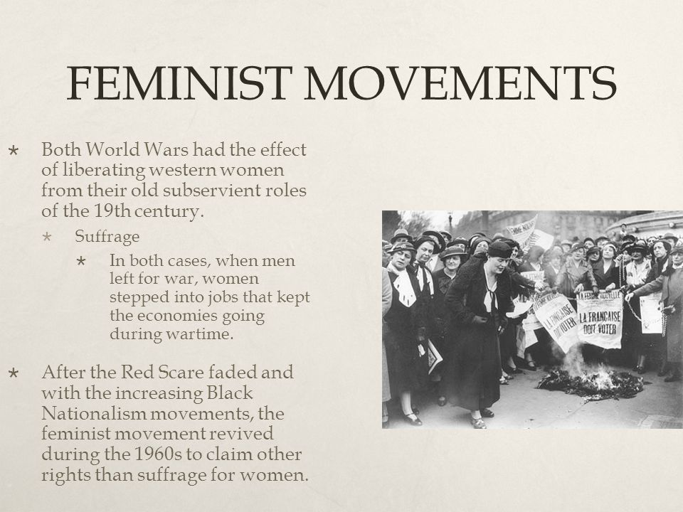 FEMINIST MOVEMENTS  Both World Wars had the effect of liberating western women from their old subservient roles of the 19th century.  Suffrage  In