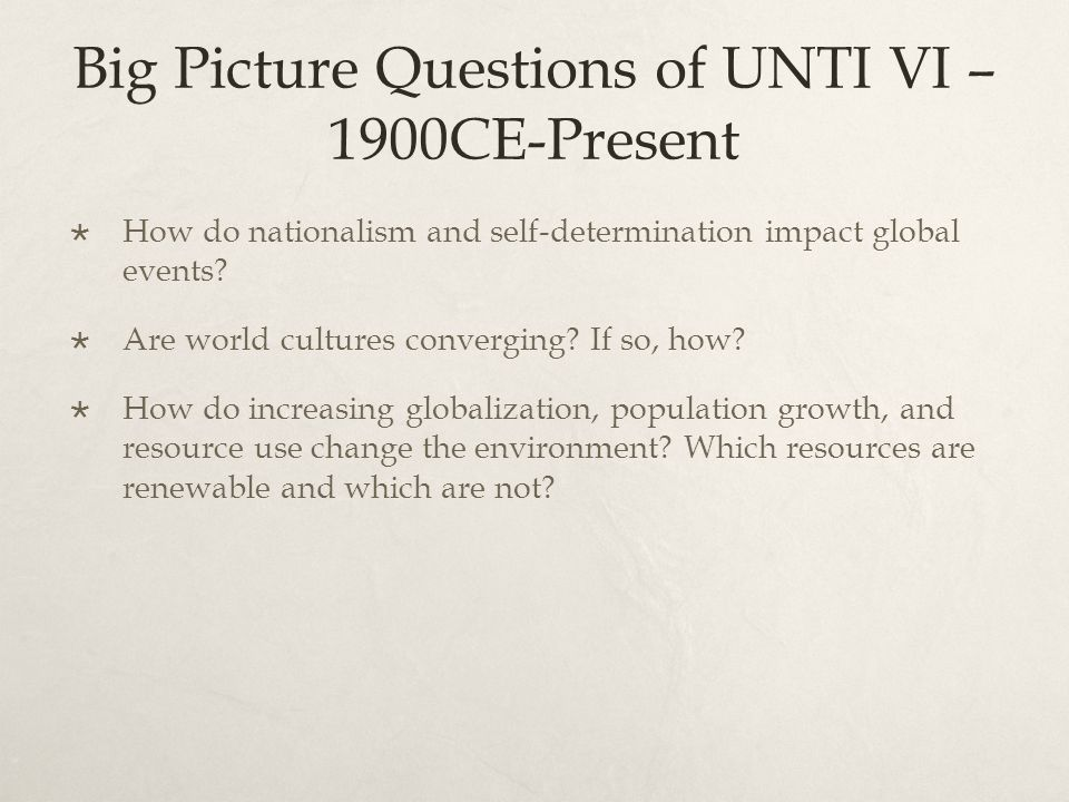 Big Picture Questions of UNTI VI – 1900CE-Present  How do nationalism and self-determination impact global events?  Are world cultures converging? I