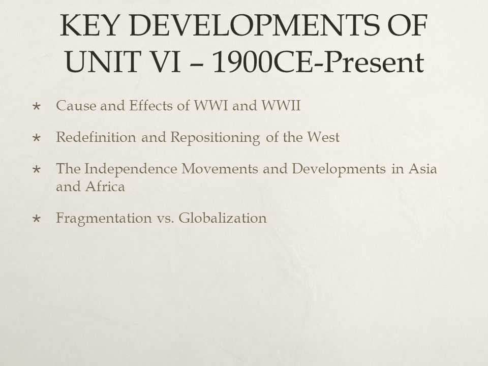 KEY DEVELOPMENTS OF UNIT VI – 1900CE-Present  Cause and Effects of WWI and WWII  Redefinition and Repositioning of the West  The Independence Movem