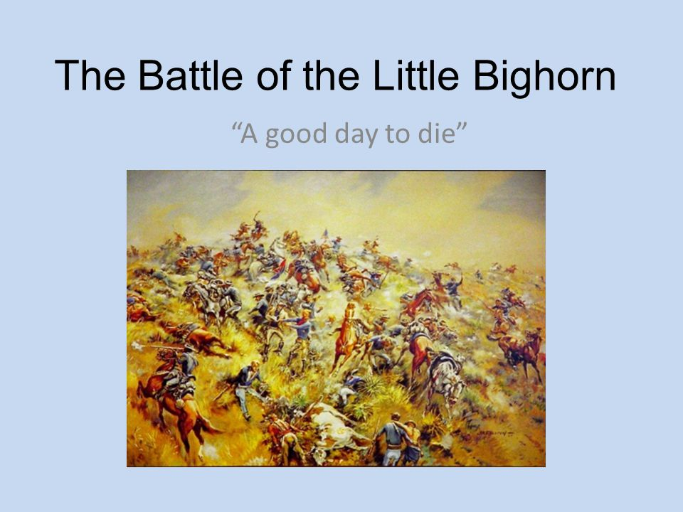 """The Battle of the Little Bighorn """"A good day to die"""""""