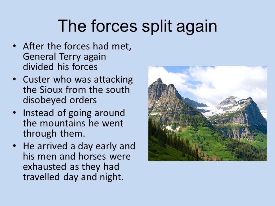 The forces split again After the forces had met, General Terry again divided his forces Custer who was attacking the Sioux from the south disobeyed or